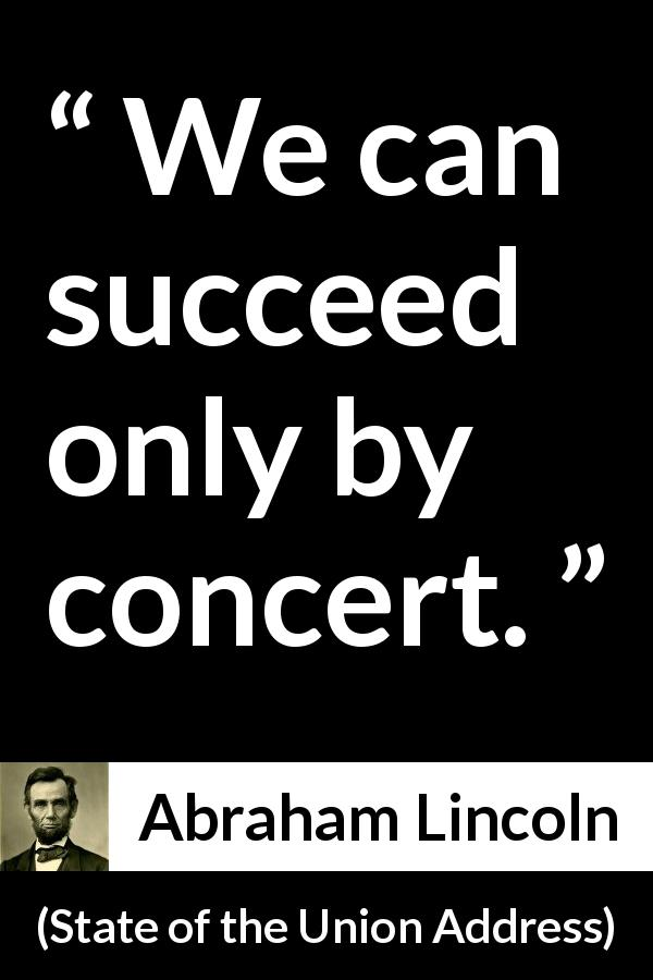 Abraham Lincoln quote about success from State of the Union Address (1 December 1862) - We can succeed only by concert.