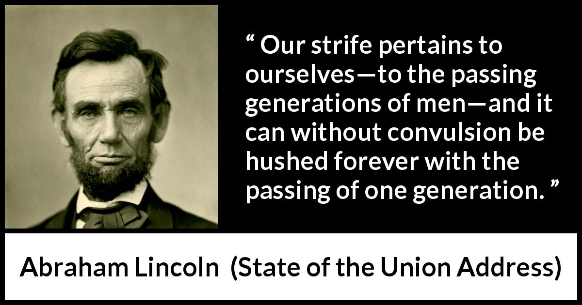 "Abraham Lincoln about time (""State of the Union Address"", 1 December 1862) - Our strife pertains to ourselves—to the passing generations of men—and it can without convulsion be hushed forever with the passing of one generation."