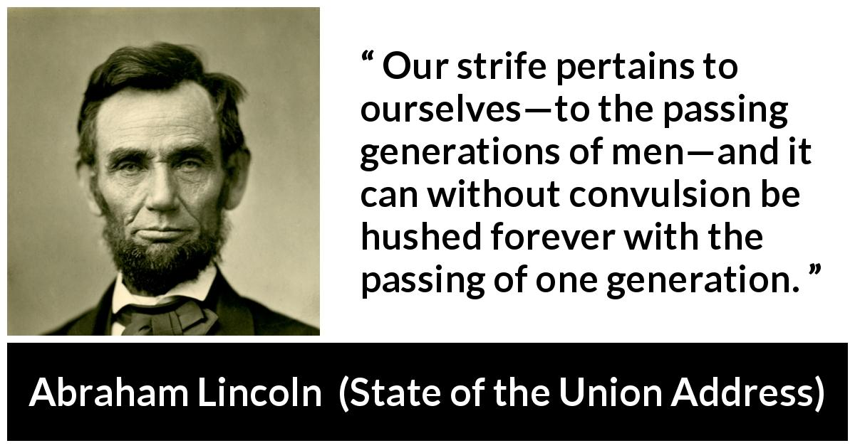 Abraham Lincoln - State of the Union Address - Our strife pertains to ourselves—to the passing generations of men—and it can without convulsion be hushed forever with the passing of one generation.