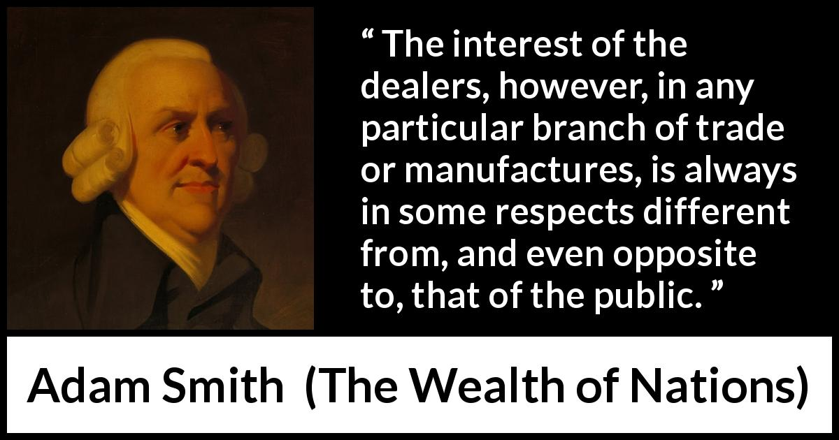 "Adam Smith about business (""The Wealth of Nations"", 1776) - The interest of the dealers, however, in any particular branch of trade or manufactures, is always in some respects different from, and even opposite to, that of the public."