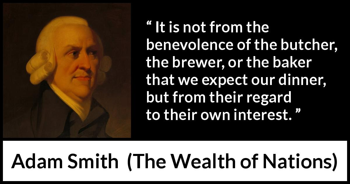 "Adam Smith about business (""The Wealth of Nations"", 1776) - It is not from the benevolence of the butcher, the brewer, or the baker that we expect our dinner, but from their regard to their own interest."