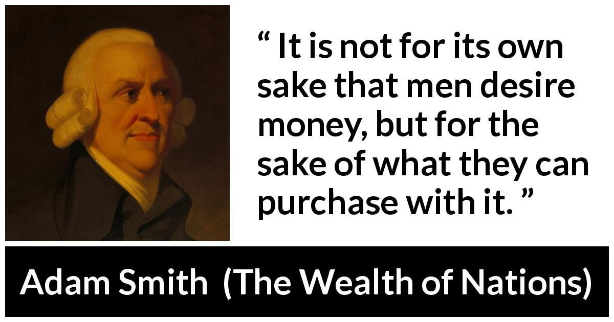 "Adam Smith about desire (""The Wealth of Nations"", 1776) - It is not for its own sake that men desire money, but for the sake of what they can purchase with it."