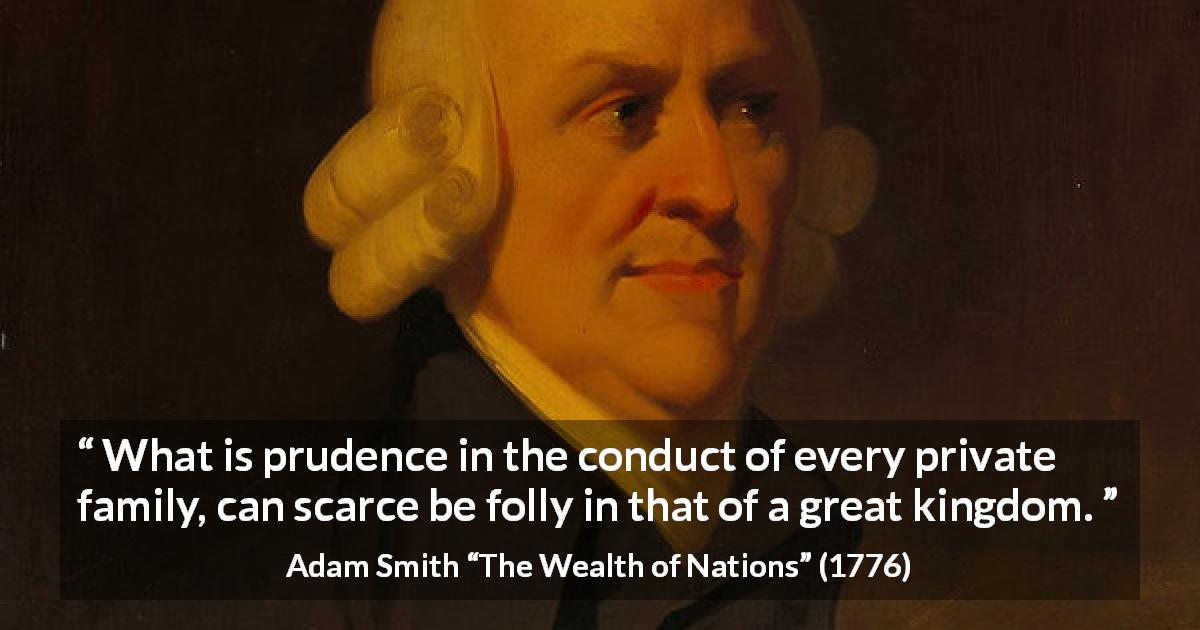 "Adam Smith about family (""The Wealth of Nations"", 1776) - What is prudence in the conduct of every private family, can scarce be folly in that of a great kingdom."