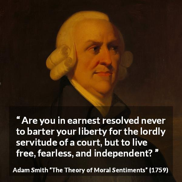 "Adam Smith about freedom (""The Theory of Moral Sentiments"", 1759) - Are you in earnest resolved never to barter your liberty for the lordly servitude of a court, but to live free, fearless, and independent?"