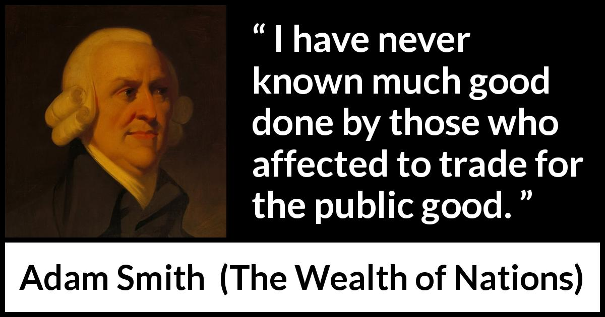 Adam Smith - The Wealth of Nations - I have never known much good done by those who affected to trade for the public good.