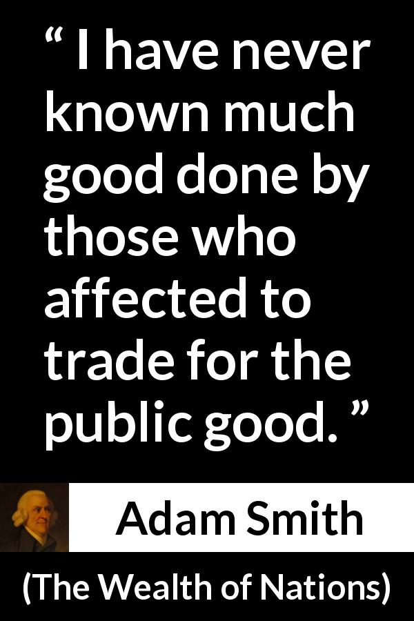 Adam Smith quote about good from The Wealth of Nations (1776) - I have never known much good done by those who affected to trade for the public good.