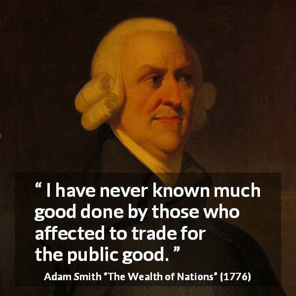 "Adam Smith about good (""The Wealth of Nations"", 1776) - I have never known much good done by those who affected to trade for the public good."