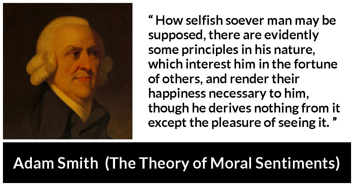 "Adam Smith about happiness (""The Theory of Moral Sentiments"", 1759) - How selfish soever man may be supposed, there are evidently some principles in his nature, which interest him in the fortune of others, and render their happiness necessary to him, though he derives nothing from it except the pleasure of seeing it."