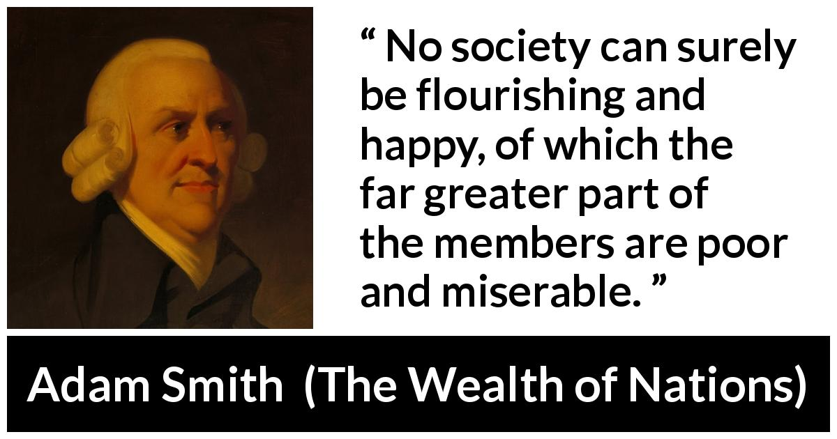 "Adam Smith about happiness (""The Wealth of Nations"", 1776) - No society can surely be flourishing and happy, of which the far greater part of the members are poor and miserable."