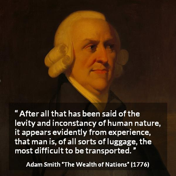 "Adam Smith about human nature (""The Wealth of Nations"", 1776) - After all that has been said of the levity and inconstancy of human nature, it appears evidently from experience, that man is, of all sorts of luggage, the most difficult to be transported."