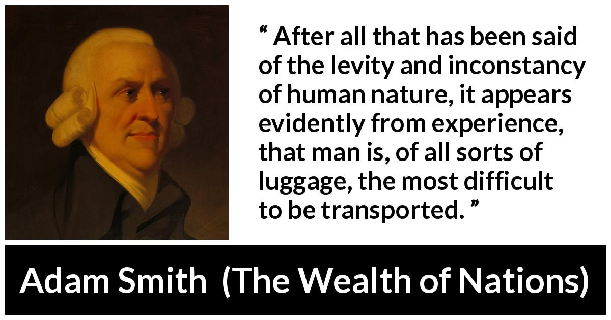 Adam Smith - The Wealth of Nations - After all that has been said of the levity and inconstancy of human nature, it appears evidently from experience, that man is, of all sorts of luggage, the most difficult to be transported.
