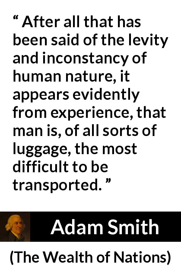 Adam Smith quote about human nature from The Wealth of Nations (1776) - After all that has been said of the levity and inconstancy of human nature, it appears evidently from experience, that man is, of all sorts of luggage, the most difficult to be transported.