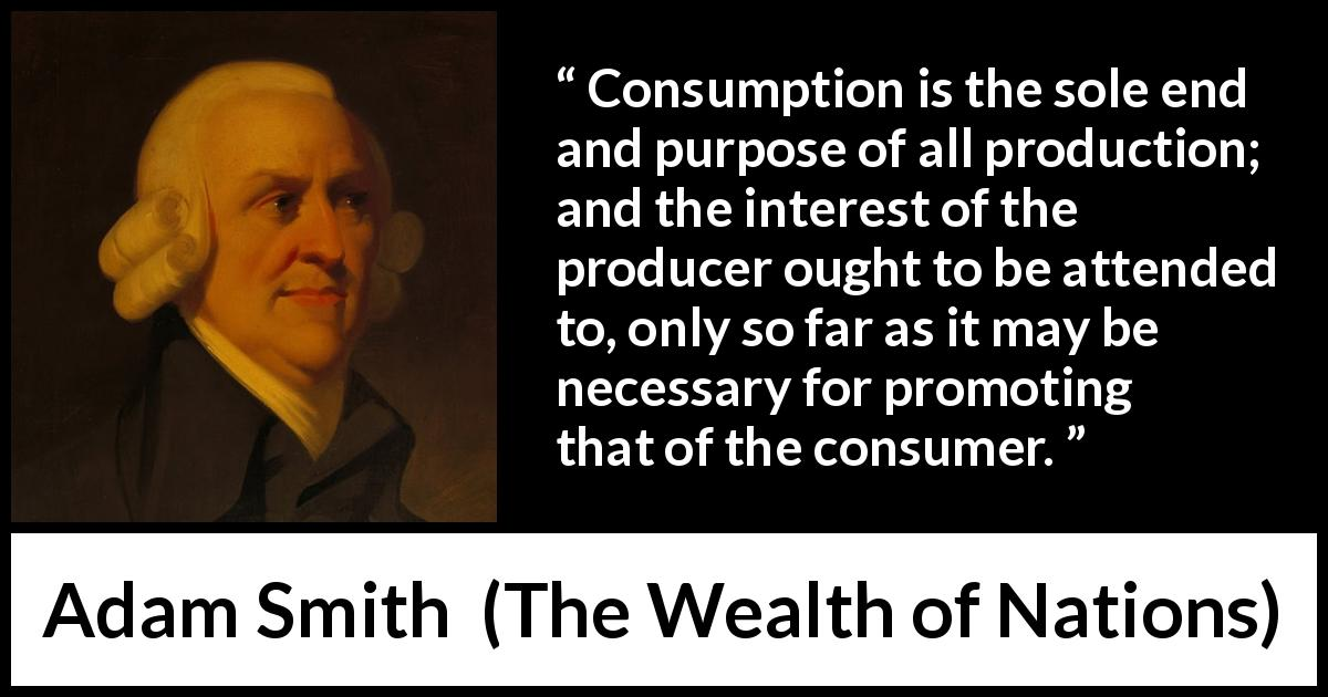 "Adam Smith about interest (""The Wealth of Nations"", 1776) - Consumption is the sole end and purpose of all production; and the interest of the producer ought to be attended to, only so far as it may be necessary for promoting that of the consumer."