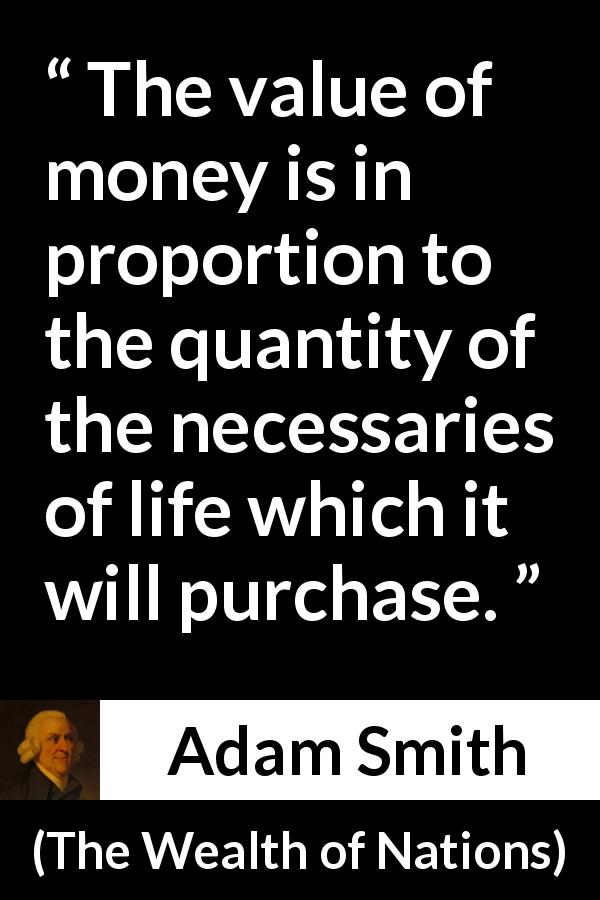 "Adam Smith about life (""The Wealth of Nations"", 1776) - The value of money is in proportion to the quantity of the necessaries of life which it will purchase."