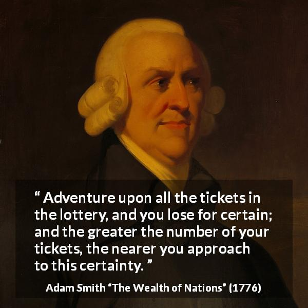 "Adam Smith about lose (""The Wealth of Nations"", 1776) - Adventure upon all the tickets in the lottery, and you lose for certain; and the greater the number of your tickets, the nearer you approach to this certainty."