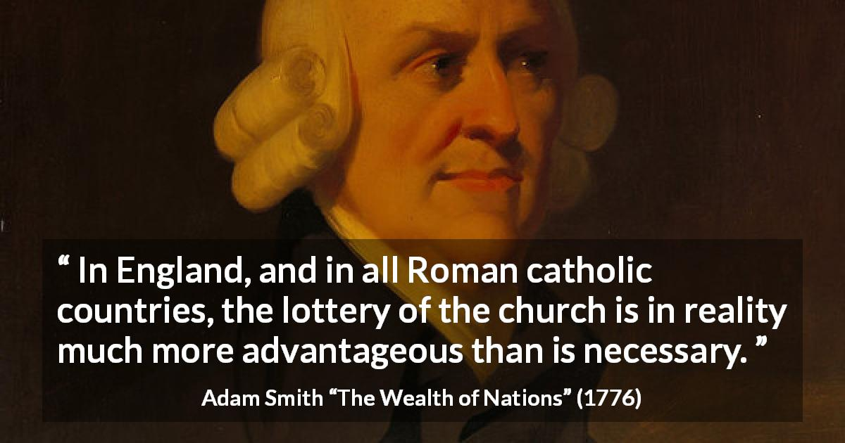"Adam Smith about lottery (""The Wealth of Nations"", 1776) - In England, and in all Roman catholic countries, the lottery of the church is in reality much more advantageous than is necessary."