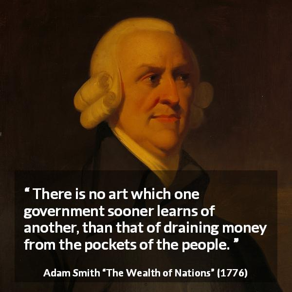 "Adam Smith about money (""The Wealth of Nations"", 1776) - There is no art which one government sooner learns of another, than that of draining money from the pockets of the people."