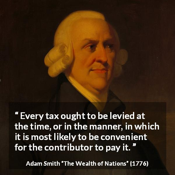 "Adam Smith about payment (""The Wealth of Nations"", 1776) - Every tax ought to be levied at the time, or in the manner, in which it is most likely to be convenient for the contributor to pay it."