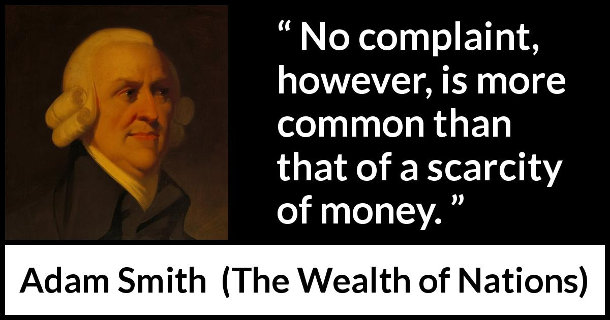 "Adam Smith about poverty (""The Wealth of Nations"", 1776) - No complaint, however, is more common than that of a scarcity of money."