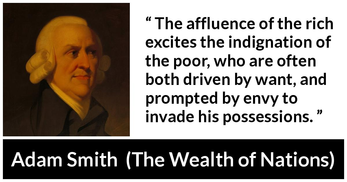 "Adam Smith about poverty (""The Wealth of Nations"", 1776) - The affluence of the rich excites the indignation of the poor, who are often both driven by want, and prompted by envy to invade his possessions."