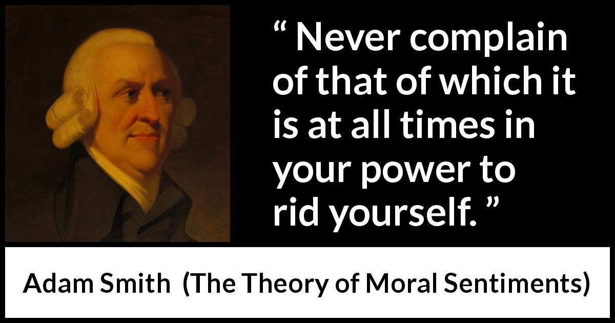 "Adam Smith about power (""The Theory of Moral Sentiments"", 1759) - Never complain of that of which it is at all times in your power to rid yourself."