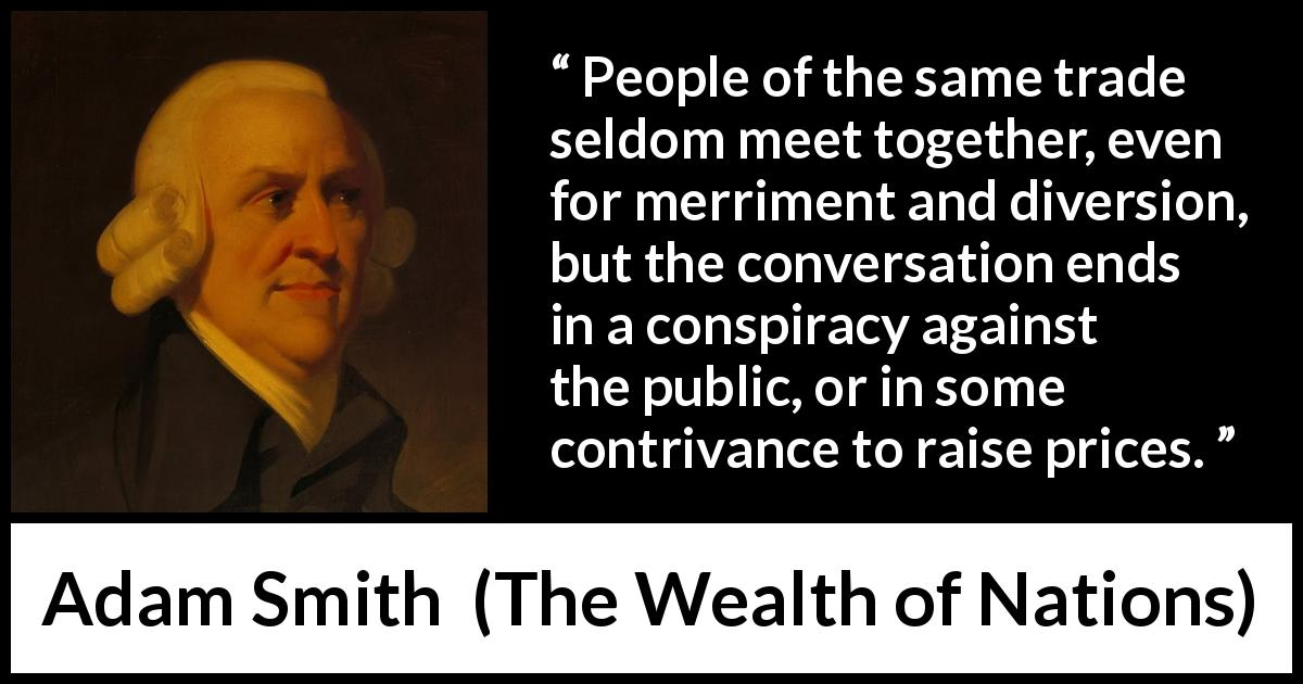 "Adam Smith about price (""The Wealth of Nations"", 1776) - People of the same trade seldom meet together, even for merriment and diversion, but the conversation ends in a conspiracy against the public, or in some contrivance to raise prices."