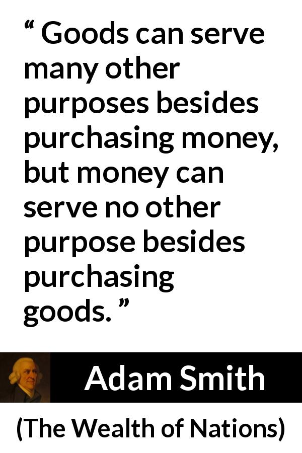 "Adam Smith about purpose (""The Wealth of Nations"", 1776) - Goods can serve many other purposes besides purchasing money, but money can serve no other purpose besides purchasing goods."