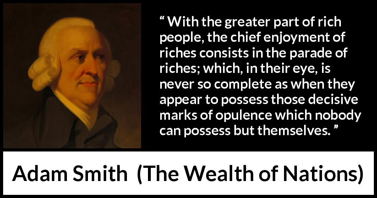 "Adam Smith about rich (""The Wealth of Nations"", 1776) - With the greater part of rich people, the chief enjoyment of riches consists in the parade of riches; which, in their eye, is never so complete as when they appear to possess those decisive marks of opulence which nobody can possess but themselves."