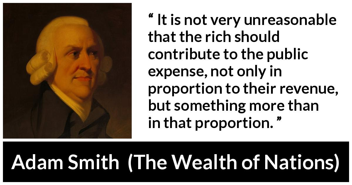 "Adam Smith about richness (""The Wealth of Nations"", 1776) - It is not very unreasonable that the rich should contribute to the public expense, not only in proportion to their revenue, but something more than in that proportion."