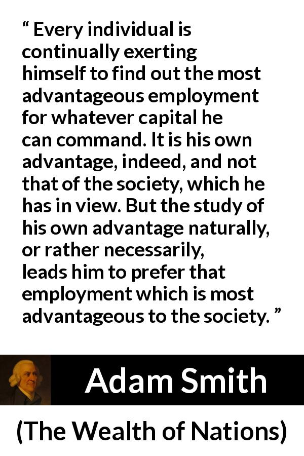 "Adam Smith about society (""The Wealth of Nations"", 1776) - Every individual is continually exerting himself to find out the most advantageous employment for whatever capital he can command. It is his own advantage, indeed, and not that of the society, which he has in view. But the study of his own advantage naturally, or rather necessarily, leads him to prefer that employment which is most advantageous to the society."
