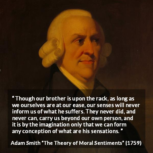 "Adam Smith about suffering (""The Theory of Moral Sentiments"", 1759) - Though our brother is upon the rack, as long as we ourselves are at our ease, our senses will never inform us of what he suffers. They never did, and never can, carry us beyond our own person, and it is by the imagination only that we can form any conception of what are his sensations."