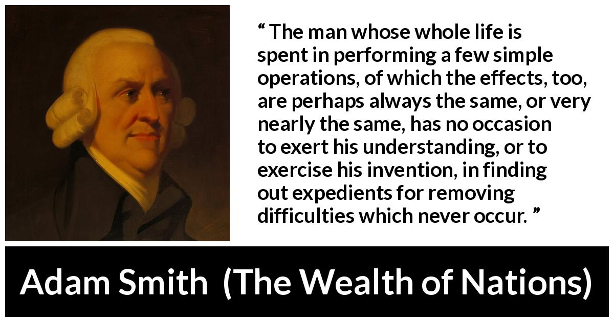 Adam Smith - The Wealth of Nations - The man whose whole life is spent in performing a few simple operations, of which the effects, too, are perhaps always the same, or very nearly the same, has no occasion to exert his understanding, or to exercise his invention, in finding out expedients for removing difficulties which never occur.