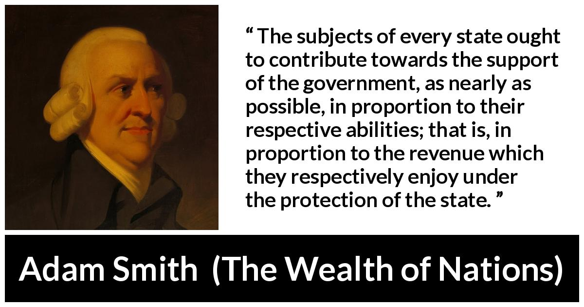 "Adam Smith about wealth (""The Wealth of Nations"", 1776) - The subjects of every state ought to contribute towards the support of the government, as nearly as possible, in proportion to their respective abilities; that is, in proportion to the revenue which they respectively enjoy under the protection of the state."