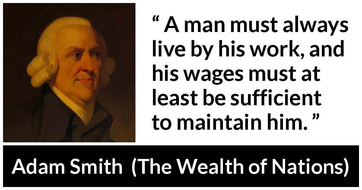Adam Smith quote about work from The Wealth of Nations (1776) - A man must always live by his work, and his wages must at least be sufficient to maintain him.