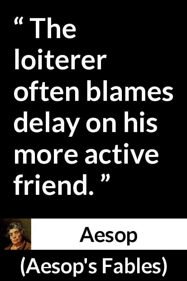 "Aesop about activity (""Aesop's Fables"") - The loiterer often blames delay on his more active friend."