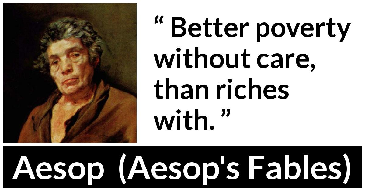 Aesop quote about care from Aesop's Fables - Better poverty without care, than riches with.