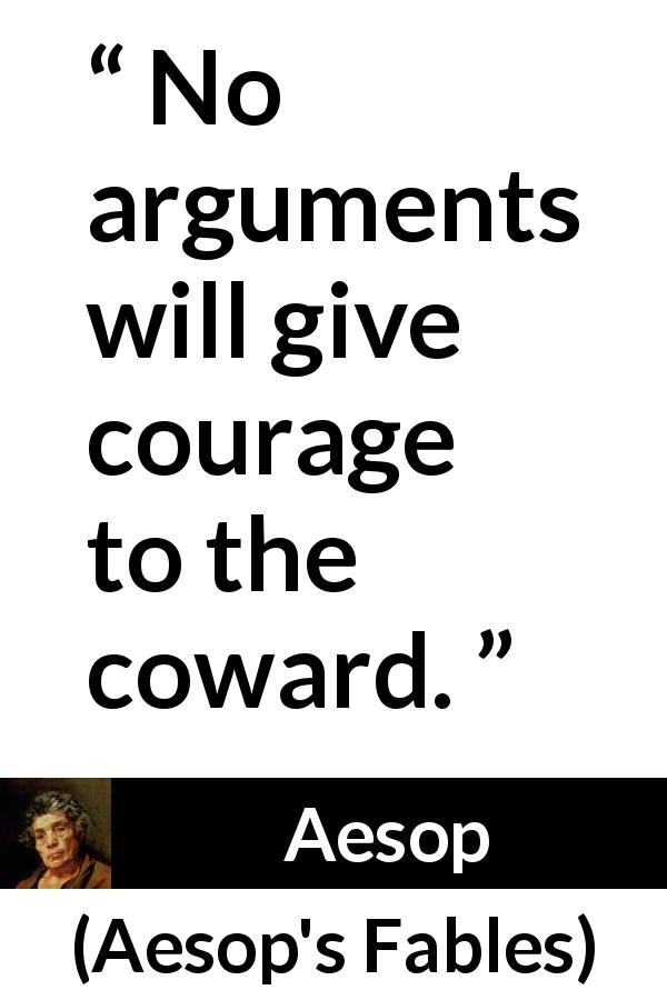 Aesop - Aesop's Fables - No arguments will give courage to the coward.
