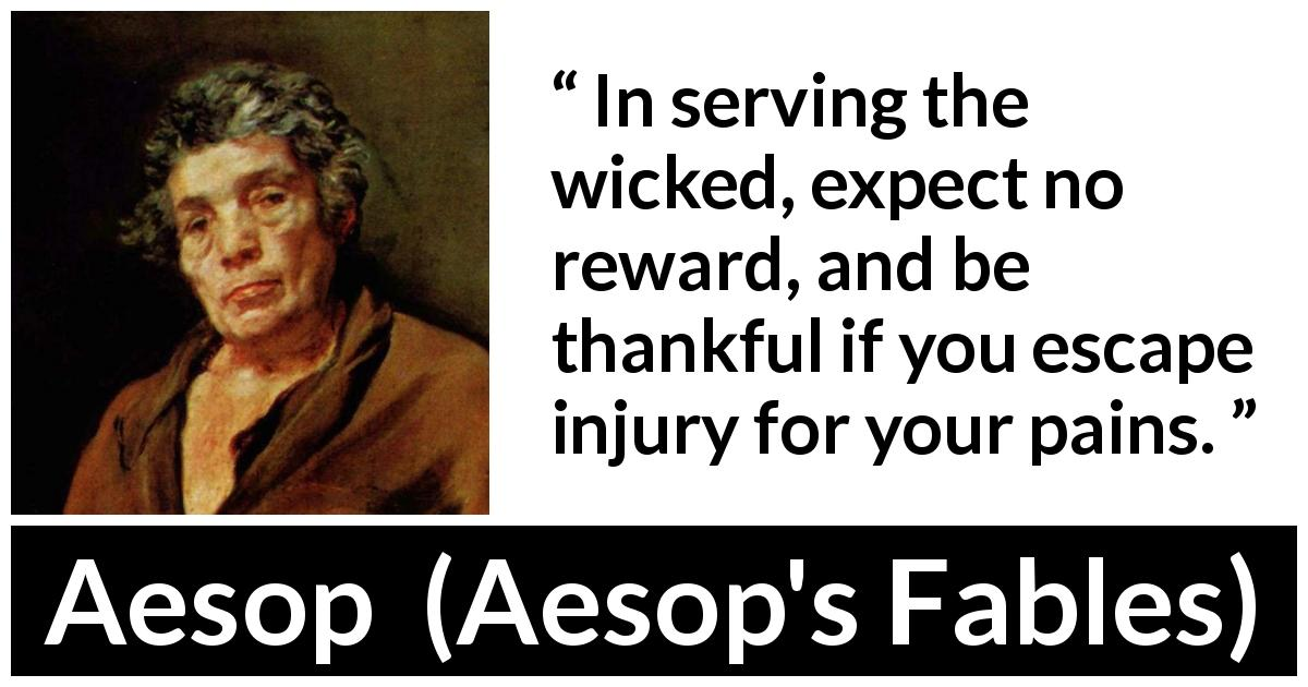 "Aesop about evil (""Aesop's Fables"") - In serving the wicked, expect no reward, and be thankful if you escape injury for your pains."