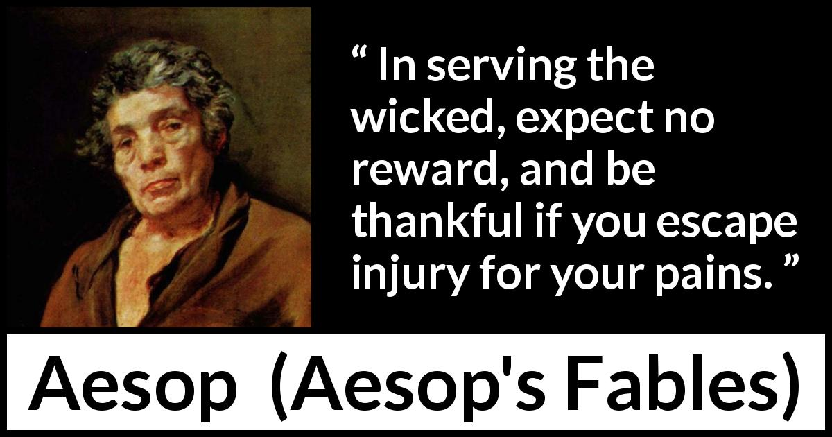Aesop quote about evil from Aesop's Fables - In serving the wicked, expect no reward, and be thankful if you escape injury for your pains.