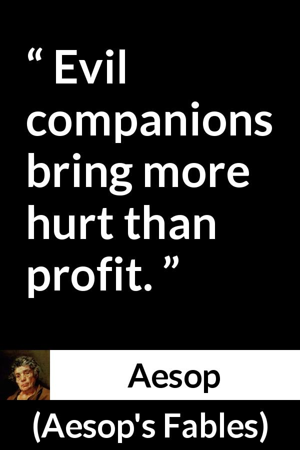 Aesop quote about evil from Aesop's Fables - Evil companions bring more hurt than profit.