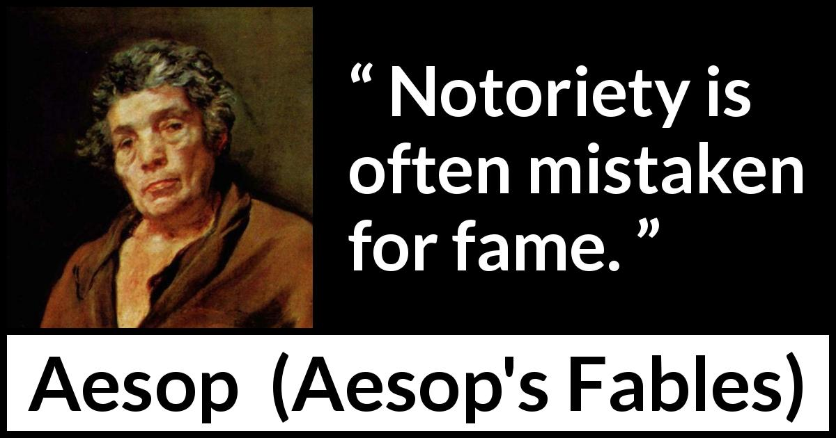 Aesop - Aesop's Fables - Notoriety is often mistaken for fame.