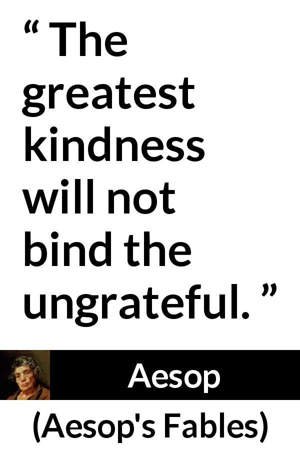 "Aesop about kindness (""Aesop's Fables"") - The greatest kindness will not bind the ungrateful."