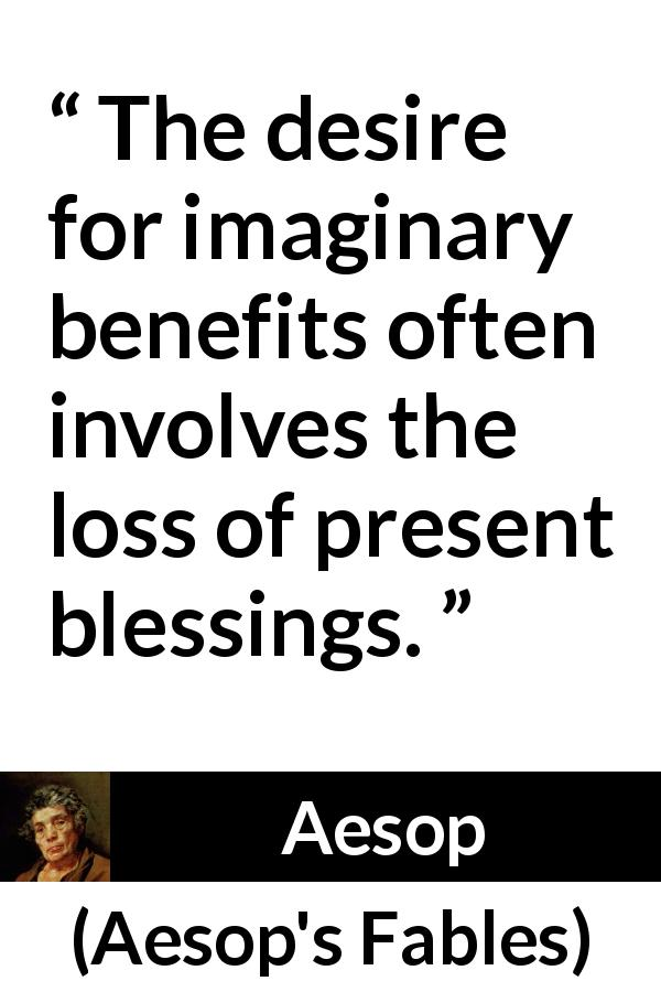 "Aesop about reality (""Aesop's Fables"") - The desire for imaginary benefits often involves the loss of present blessings."