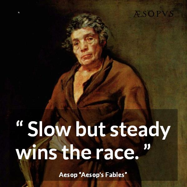 Aesop quote about slowness from Aesop's Fables - Slow but steady wins the race.