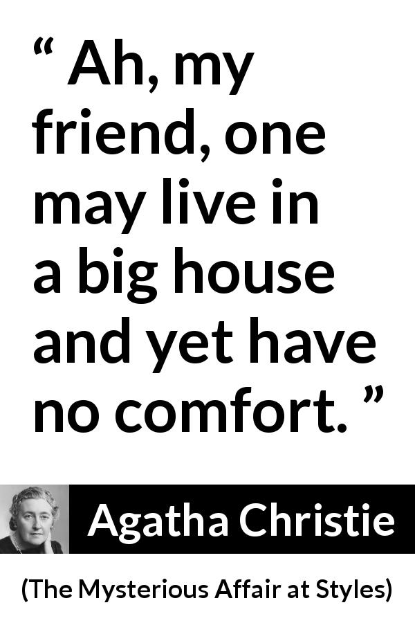 "Agatha Christie about comfort (""The Mysterious Affair at Styles"", 1920) - Ah, my friend, one may live in a big house and yet have no comfort."