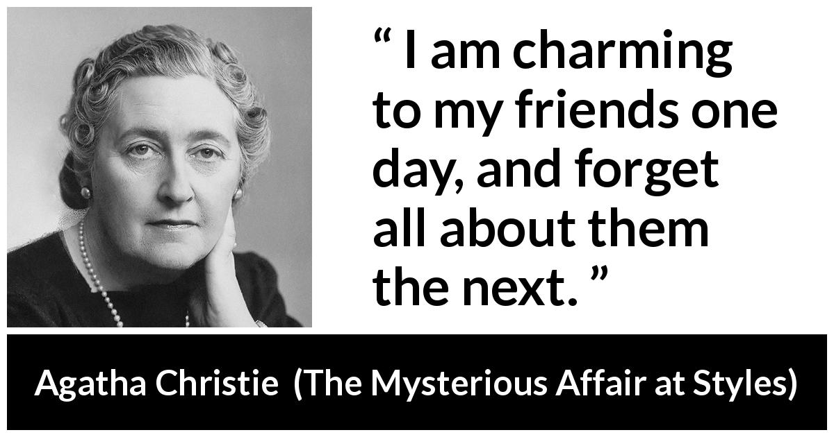 "Agatha Christie about friendship (""The Mysterious Affair at Styles"", 1920) - I am charming to my friends one day, and forget all about them the next."