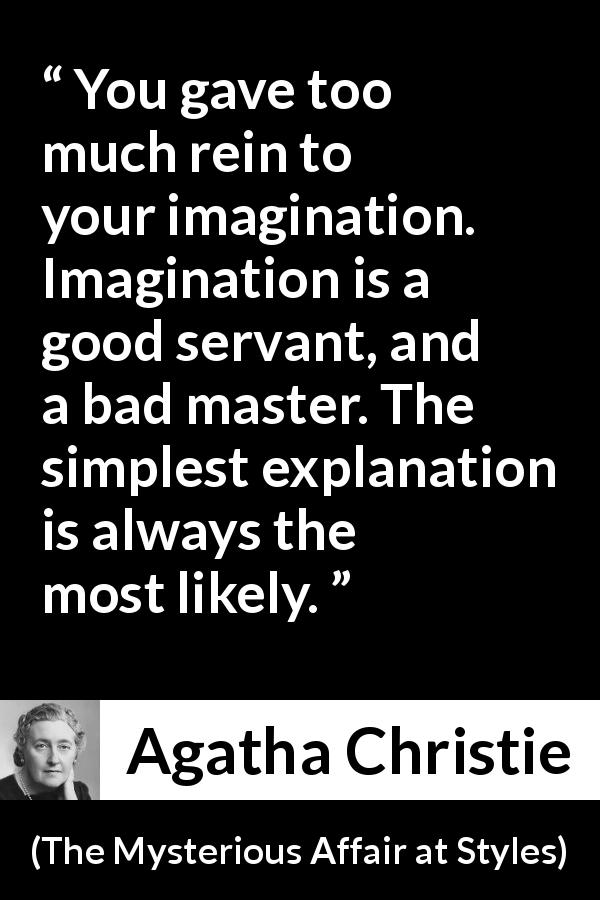 Agatha Christie quote about imagination from The Mysterious Affair at Styles - You gave too much rein to your imagination. Imagination is a good servant, and a bad master. The simplest explanation is always the most likely.