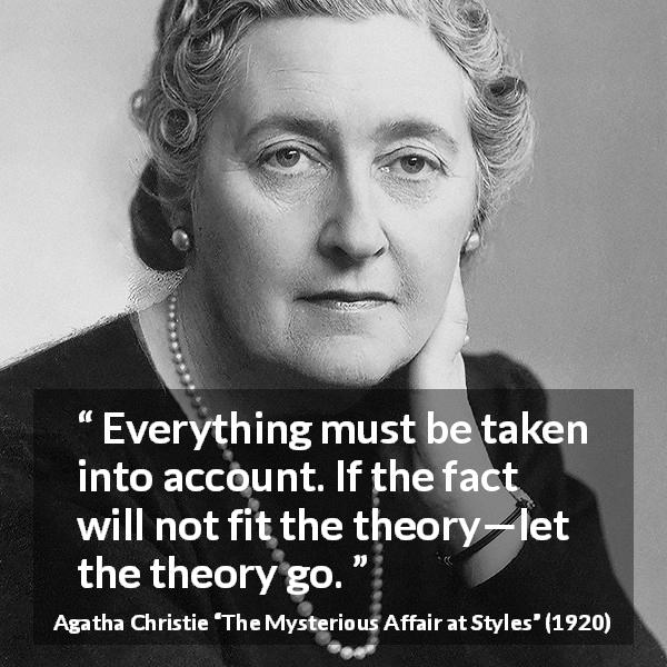 "Agatha Christie about logic (""The Mysterious Affair at Styles"", 1920) - Everything must be taken into account. If the fact will not fit the theory—let the theory go."