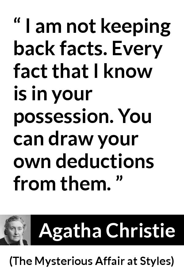 "Agatha Christie about logic (""The Mysterious Affair at Styles"", 1920) - I am not keeping back facts. Every fact that I know is in your possession. You can draw your own deductions from them."