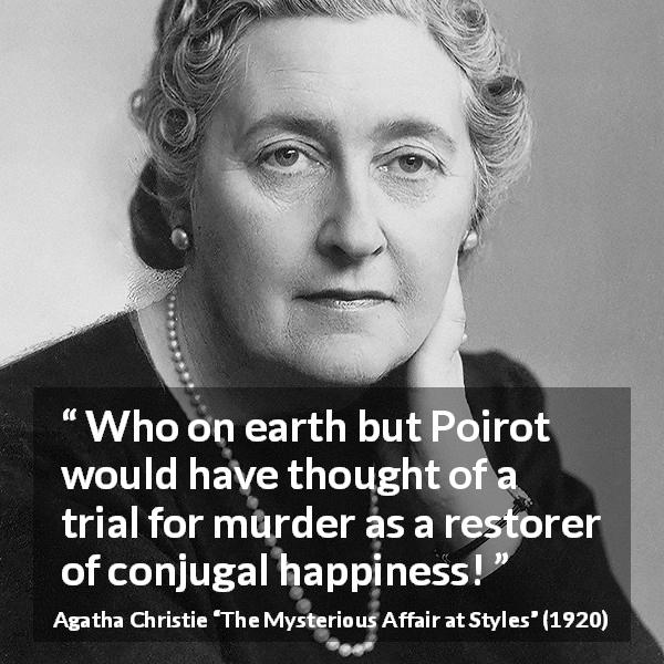 "Agatha Christie about marriage (""The Mysterious Affair at Styles"", 1920) - Who on earth but Poirot would have thought of a trial for murder as a restorer of conjugal happiness!"